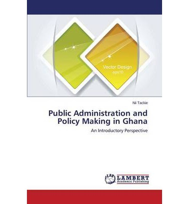 history of public administration in ghana New public management in ghana print reference this  disclaimer:  (self, 1993), and the new public management (borins, 1995) all of whom advocate reduced government intervention into the workings of the market economy  npm was a reaction to perceived weaknesses of the traditional bureaucratic paradigm of public administration (o.