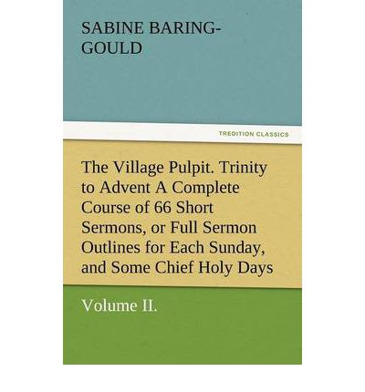 The Village Pulpit, Volume II. Trinity to Advent a Complete Course of 66 Short Sermons, or Full Sermon Outlines for Each Sunday, and Some Chief Holy D