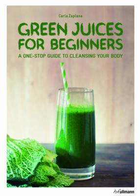 Green Juices for Beginners : A One-Stop Guide to Cleansing Your Body