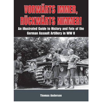 Vorwarts Immer, Ruckwarts Nimmer: Vol I : An Illustrated Guide to the History and Fate of German Sturmartillerie in WW II
