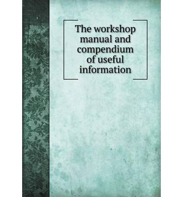 The Workshop Manual and Compendium of Useful Information