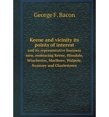 Keene and vicinity its points of interest : and its representative business men, embracing Keene, Hinsdale, Winchester, Marlboro, Walpole, Swanzey and Charlestown