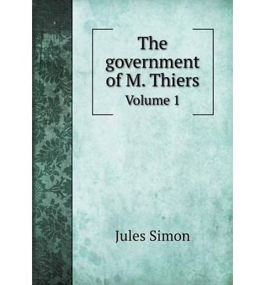 The government of M. Thiers : Volume 1