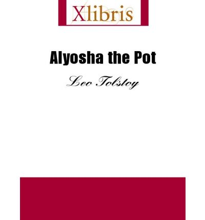 the character of alyosha in alyosha the pot by leo tolstoy The structure allows tolstoy to present an array of characters from different walks of life, and to comment on issues such as the uneven distribution of wealth, the ineffectiveness of the prison system (which far from reforming and rehabilitating only continues to dehumanize), and the saving power of faith.