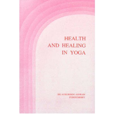 Health and Healing in Yoga : Selections from the Writings and Talks of the Mother