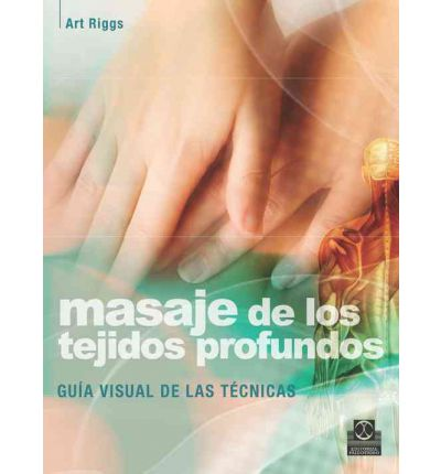 Masajes de los tejidos profundos / Deep Tissue Massage : Guía visual de las técnicas / A Visual Guide to Techniques