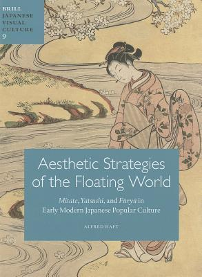 Aesthetic Strategies of the Floating World : Mitate, Yatsushi, and Furyu in Early Modern Japanese Popular Culture
