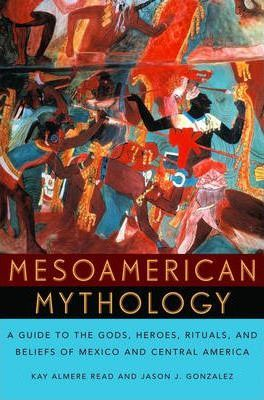 Mesoamerican Mythology : A Guide to the Gods, Heroes, Rituals and Beliefs of Mexico and Central America