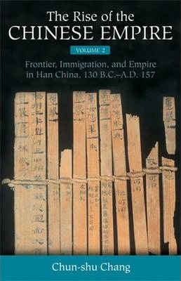 The Rise of the Chinese Empire: Frontier, Immigration, and Empire in Han China, 130 B.C.-A.D. 157 v. 2