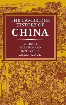 The Cambridge History of China: Volume 1, The Ch'in and Han Empires, 221 BC-AD 220: Ch'in and Han Empires, 221 BC-AD 220 v. 1