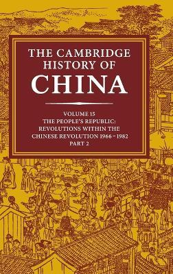 The Cambridge History of China: Volume 15, the People's Republic, Part 2, Revolutions Within the Chinese Revolution, 1966-1982