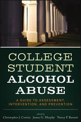College Student Alcohol Abuse : A Guide to Assessment, Intervention ...