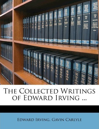 The Collected Writings of Edward Irving ...