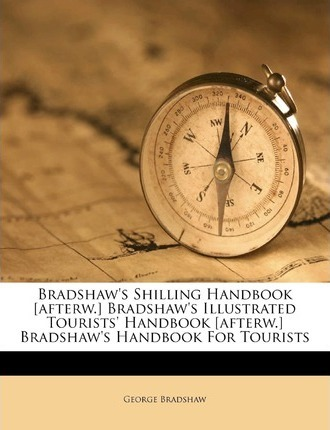 Bradshaw's Shilling Handbook [Afterw.] Bradshaw's Illustrated Tourists' Handbook [Afterw.] Bradshaw's Handbook for Tourists