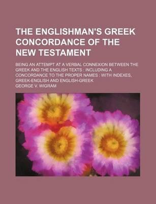 The Englishman's Greek Concordance of the New Testament; Being an Attempt at a Verbal Connexion Between the Greek and the English Texts Including a Co