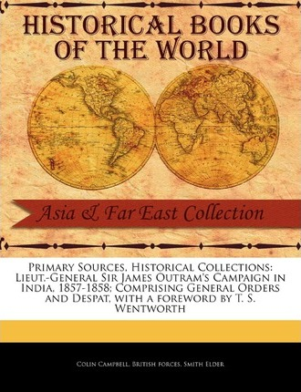 Lieut.-General Sir James Outram's Campaign in India, 1857-1858; Comprising General Orders and Despat