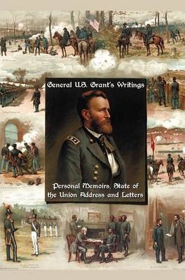 General U.S. Grant's Writings (complete and Unabridged) Including His Personal Memoirs, State of the Union Address and Letters of Ulysses S. Grant to His Father and His Youngest Sister, 1857-78.