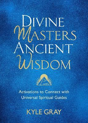 Divine Masters, Ancient Wisdom by Kyle Gray