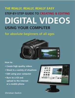 The Really, Really, Really Easy Step-by-step Guide to Creating and Editing Digital Videos Using Your Computer