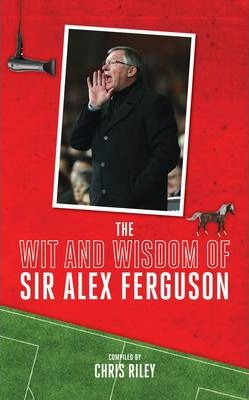 The Wit and Wisdom of Sir Alex Ferguson