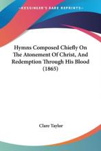 Hymns Composed Chiefly On The Atonement Of Christ, And Redemption Through His Blood (1865)