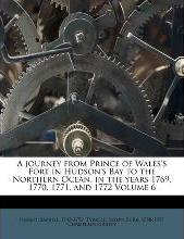 A Journey from Prince of Wales's Fort in Hudson's Bay to the Northern Ocean, in the Years 1769, 1770, 1771, and 1772 Volume 6