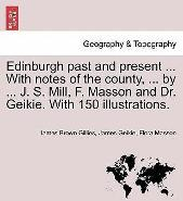 Edinburgh Past and Present ... with Notes of the County, ... by ... J. S. Mill, F. Masson and Dr. Geikie. with 150 Illustrations.