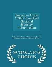 Executive Order 13526-Classified National Security Information - Scholar's Choice Edition