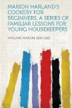 Marion Harland's Cookery for Beginners. a Series of Familiar Lessons for Young Housekeepers