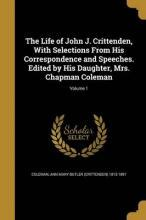The Life of John J. Crittenden, with Selections from His Correspondence and Speeches. Edited by His Daughter, Mrs. Chapman Coleman; Volume 1