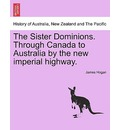 The Sister Dominions. Through Canada to Australia by the New Imperial Highway. - James Hogan