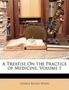 A Treatise on the Practice of Medicine, Volume 1 - George Bacon Wood