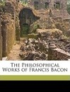 The Philosophical Works of Francis Bacon - With An Introduction by John Edited with an Introduction by John M R