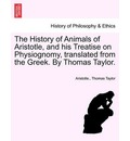 The History of Animals of Aristotle, and His Treatise on Physiognomy, Translated from the Greek. by Thomas Taylor. - Aristotle
