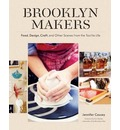 Brooklyn Makers Food, Design, Craft and Other Scenes from the Tactile Life