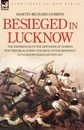 Besieged in Lucknow - The Experiences of the Defender of 'gubbins Post' Before and During the Seige of the Residency at Lucknow, Indian Mutiny 1857