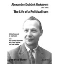 Alexander Dubcek Unknown (1921-1992) - The Life of a Political Icon - Josette Baer Hill